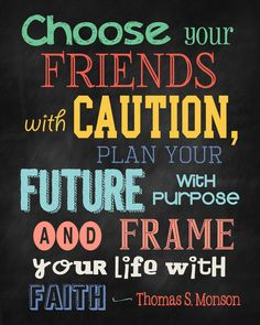 """""""Choose your friends with caution; plan your future with purpose; and frame your life with faith."""" ― Thomas S. Monson  http://proclamationpictures.blogspot.com/2014/07/choose-your-friends-with-caution-free.html"""