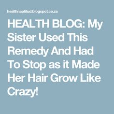HEALTH BLOG: My Sister Used This Remedy And Had To Stop as it Made Her Hair Grow Like Crazy!