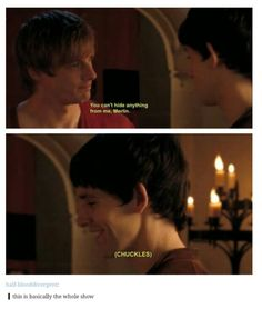 "Arthur: ""You can't hide anything from me, Merlin."" Merlin chuckles. This is basically the whole show"