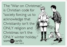 the 'war on christmas' is christian code for 'society forcing us to acknowledge that christianity isn't the ONLY religion and christmas isn't the ONLY winter holiday. Losing My Religion, Anti Religion, Secular Humanism, No Kidding, Atheism, Winter Holidays, Happy Holidays, December Holidays, E Cards