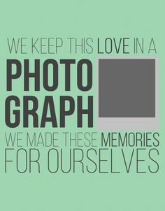 """Photograph - Ed Sheeran """"We keep this love in a Photograph - we made these memories for ourselves."""""""