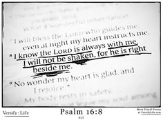 """""""I know the Lord is always with me. I will not be shaken, for he is right beside me."""" Psalm 16:8"""