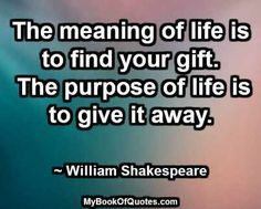 The meaning of life is to find your gift. The purpose of life is to give it away. ~ William Shakespeare #ImageQuotes #Quotes