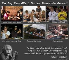 I fear the day that technology will surpass our human interaction - the world will have a generation of idiots - Albert Einstein