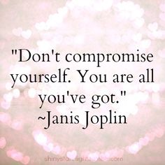Don't compromise yourself.You are all you've got. Janis Joplin