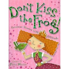 Don't Kiss the Frog!: Princess Stories with Attitude - Eight unconventional fairy tales of eight definitely unconventional princesses!