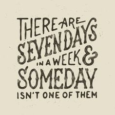 There are seven days in a week & someday isn't one of them - byMark van Leeuwen