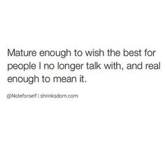 mature enough to wish the best for people i no longer i talk with and real enought to mean it