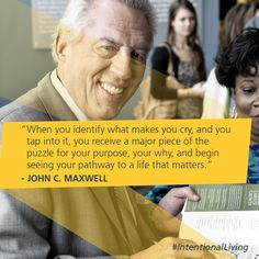 When you identify what makes you cry, and you tap into it, you receive a major piece of the puzzle for your purpose, your why, and begin seeing your pathway to a life that matters. -John C. Maxwell #IntentionalLiving