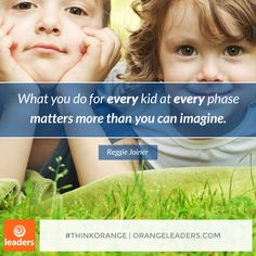 """What you do for every kid at every phase matters more than you can imagine."" – Reggie Joiner"