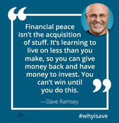 """Financial peace isn't the acquisition of stuff. It's learning to live on less than you make, so you can give money back and have money to invest. You can't win until you do this."" --Dave Ramsey"