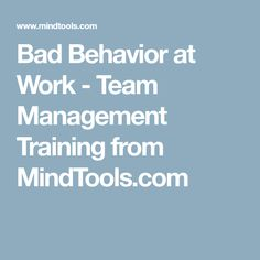 Bad Behavior at Work - Team Management Training from MindTools.com