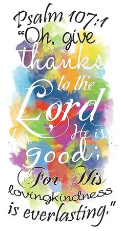 Oh give thanks to The Lord for He is good...Psalm 107:1