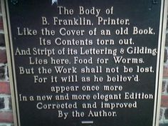As a young man in 1728, Franklin had composed his own mock epitaph which read:  The Body of B. Franklin Printer; Like the Cover of an old Book, Its Contents torn out, And stript of its Lettering and Gilding, Lies here, Food for Worms. But the Work shall not be whlly lost: For it will, as he believ'd, appear once more, In a new & more perfect Edition, Corrected and Amended By the Author. He was born on January 6, 1706. Died 17