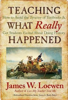Teaching What Really Happened: How to Avoid the Tyranny of Textbooks and Get Students Excited About Doing History (Multicultural Education Series) by James W. Loewen, http://www.amazon.com/dp/0807749915/ref=cm_sw_r_pi_dp_1XXPsb1FRD720
