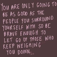 be brave enough to let go of those who keep weighing you down.