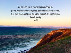 December 26, 2014 BLESSED ARE THE WEIRD PEOPLE:  poets. misfits. writers. mystics. painters and troubadours.  For they teach us to see the world through different eyes... Jacob Norby