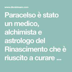 Paracelso è stato un medico, alchimista e astrologo del Rinascimento che è riuscito a curare malattie incurabili grazie alla conoscenza profonda dell'essere