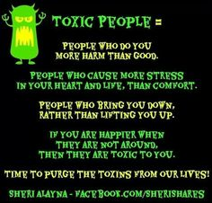 Toxic people = people who do you more harm than good; people who cause more stress in your heart and life, than comfort; people who bring you down, rather than lifting you up; if you are happier when they are not around, then they are toxic to you. Time to purge the toxins from our lives!
