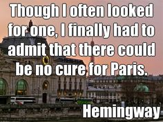 Though I often looked for one, I finally had to admit that there could be no cure for Paris.  - Hemingway