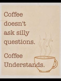 Funny Coffeeology | Coffee doesn't ask silly questions. Coffee Understands! | From Funny Technology - Google+ via Wyatt Martin
