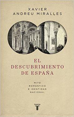 El descubrimiento de España: Mito romántico e identidad nacional - XAVIER ANDREU