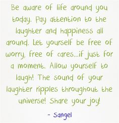 Be aware of life around you today. Pay attention to the laughter and happiness all around. Let yourself be free of worry, free of cares...if just for a moment. Allow yourself to laugh! The sound of your laughter ripples throughout the universe! Share your joy!