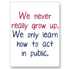 We never really grow up.  We only learn how to act in public.  Well, some of us do.  Some of us are still working on it.  Hehehe.