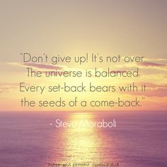 Don't give up! It's not over. The universe is balanced. Every set-back bears with it the seeds of a come-back. - Steve Maraboli #quote