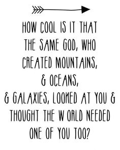 ༻❁༺ ❤️ ༻❁༺ How Cool Is It That The Same God, Who Created Mountains, & Oceans, & Galaxies, Looked At You & Thought The World Needed One Of You Too? ༻❁༺ ❤️ ༻❁༺ and
