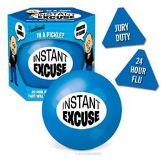 INSTANT EXCUSE BALL http://www.amazon.com/gp/product/B001DNA1VG/ref=as_li_ss_tl?ie=UTF8=1789=390957=B001DNA1VG=as2=gifts048-20