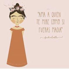 """""""Ama a quien te mire como si fueras magia"""" - Frida kahlo"""