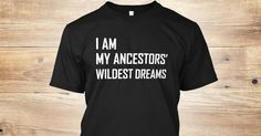Discover I Am My Ancestors Wildest Dreams T-Shirt from Shirt Sale only on Teespring - Free Returns and 100% Guarantee - I Am My Ancestors Wildest Dreams
