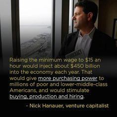 Raising the minimum wage to $15 an hour would inject about $450 billion into the economy each year. That would give more purchasing power to millions of poor and lower-middle-class Americans, and would stimulate buying, production and hiring.
