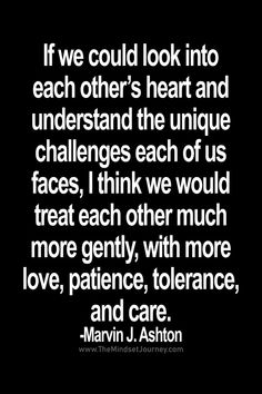 If we could look into each other's heart and understand the unique challenges each of us faces - The Mindset Journey Words Of Wisdom Quotes, Encouragement Quotes, Wise Words, Quotes To Live By, Change Quotes, Strong Quotes, Positive Quotes, Uplifting Quotes, Inspirational Quotes