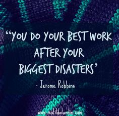 'You Do Your Best Work After Your Biggest Disasters' - Jerome Robbins. Learning from mistakes!