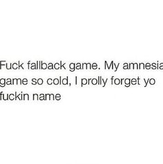 * my amnesia game so cold i probably forget your f*ckin name!