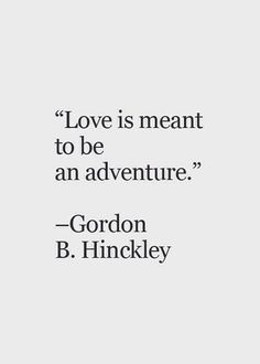 "Love Quotes : QUOTATION – Image : Quotes Of the day – Description ""Love is meant to be an adventure"" – Gordon B. Hinckley Sharing is Caring – Don't forget to share this quote ! Lds Quotes, Quotable Quotes, Great Quotes, Quotes To Live By, Inspirational Quotes, Quotes About Fun, Love Is Quotes, The Words, Cool Words"