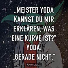 """""""Meister Yoda kannst du mir erklären, was eine kurve ist?"""" Yoda: """"Gerade nicht."""""""
