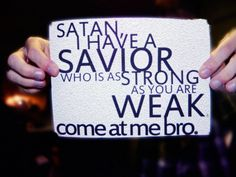 """Satan,   I have a Savior who is as strong as you are weak. Come at me bro.""    SO true-love this!"