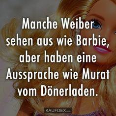Manche Weiber sehen aus wie Barbie, aber haben eine Aussprache wie Murat vom Dönerladen.