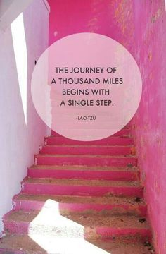 The journey of a thousand miles begins with a single step. ~ Lao Tzu