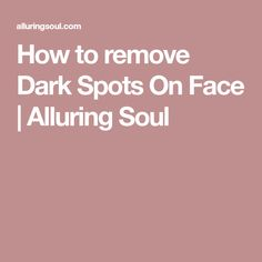 How to remove Dark Spots On Face | Alluring Soul