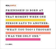 "Friendship is born at that moment when one person says to another: ""What! You too? I thought I was the only one."" —C.S. Lewis"