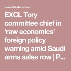 EXCL Tory committee chief in 'raw economics' foreign policy warning amid Saudi arms sales row Foreign Policy, London City, Economics, The Row, Arms, Finance Books, Guns