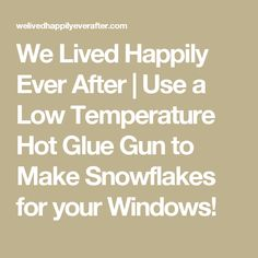 We Lived Happily Ever After | Use a Low Temperature Hot Glue Gun to Make Snowflakes for your Windows!