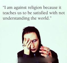 This is actually a Richard Dawkins quote but Marilyn Manson is an Atheist himself. His music and flamboyance isn't for everyone, but he's more profound and intelligent than most people give him credit for being.