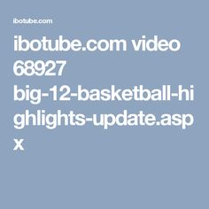ibotube.com video 68927 big-12-basketball-highlights-update.aspx