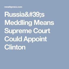 Russia's Meddling Means Supreme Court Could Appoint Clinton