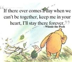 If there ever comes a day when we can't be together, keep me in your heart, I'll stay there forever. -Winne the Pooh